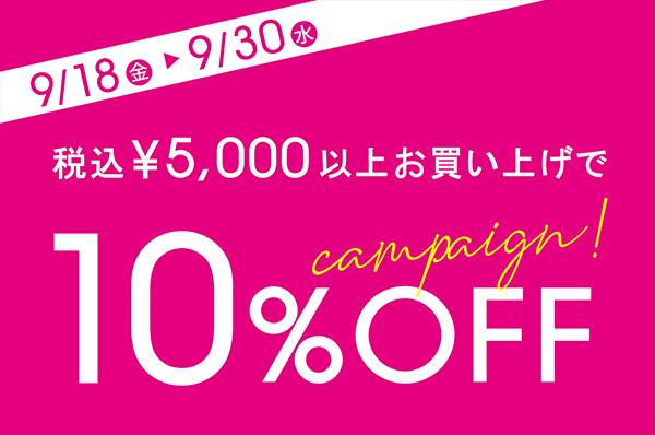 9/18(金)~9/30(水)<br>【店舗限定】税込5,000円以上お買い上げで10%OFFキャンペーン